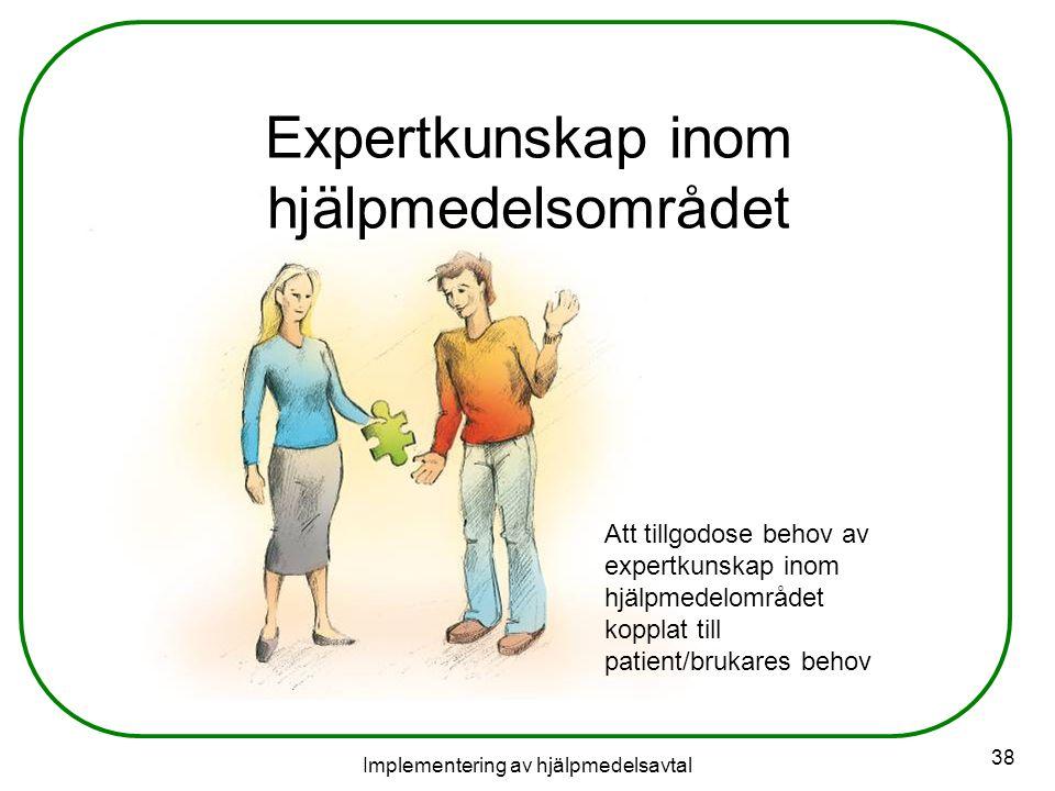 Implementering av hjälpmedelsavtal 38 Expertkunskap inom hjälpmedelsområdet Att tillgodose behov av expertkunskap inom hjälpmedelområdet kopplat till patient/brukares behov