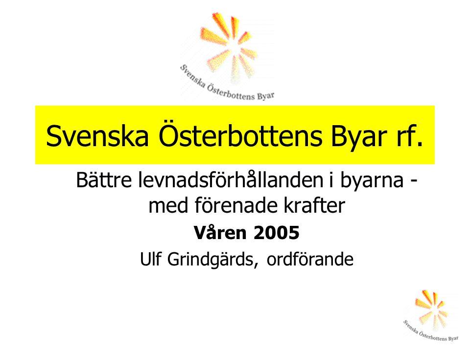 Svenska Österbottens Byar rf. Bättre levnadsförhållanden i byarna - med förenade krafter Våren 2005 Ulf Grindgärds, ordförande