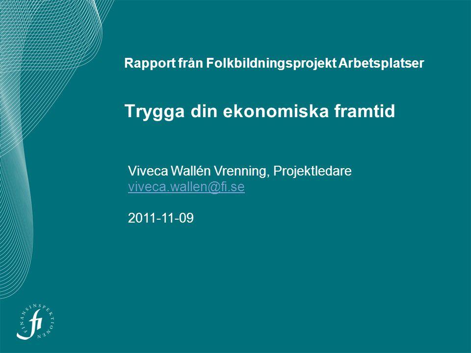 Rapport från Folkbildningsprojekt Arbetsplatser Trygga din ekonomiska framtid Viveca Wallén Vrenning, Projektledare viveca.wallen@fi.se 2011-11-09