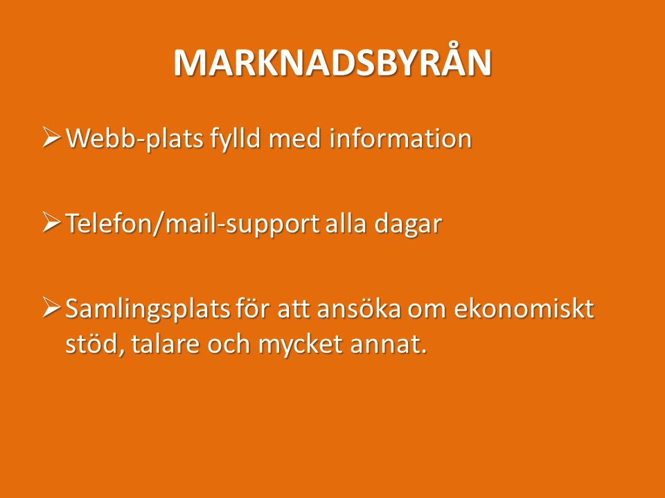 MARKNADSBYRÅN  Webb-plats fylld med information  Telefon/mail-support alla dagar  Samlingsplats för att ansöka om ekonomiskt stöd, talare och mycket annat.