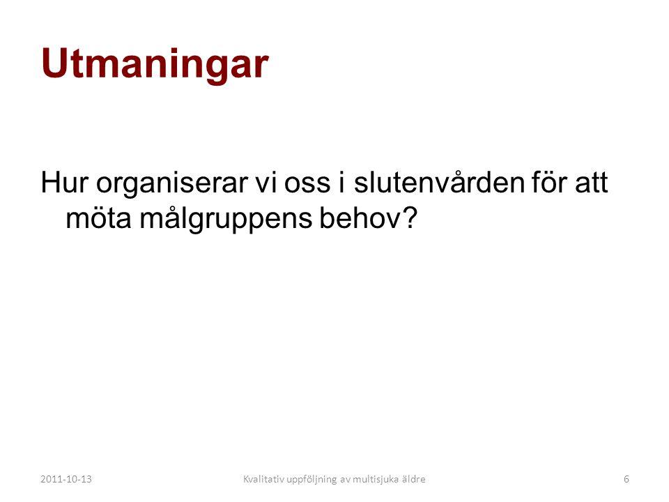 2011-10-13Kvalitativ uppföljning av multisjuka äldre6 Utmaningar Hur organiserar vi oss i slutenvården för att möta målgruppens behov?