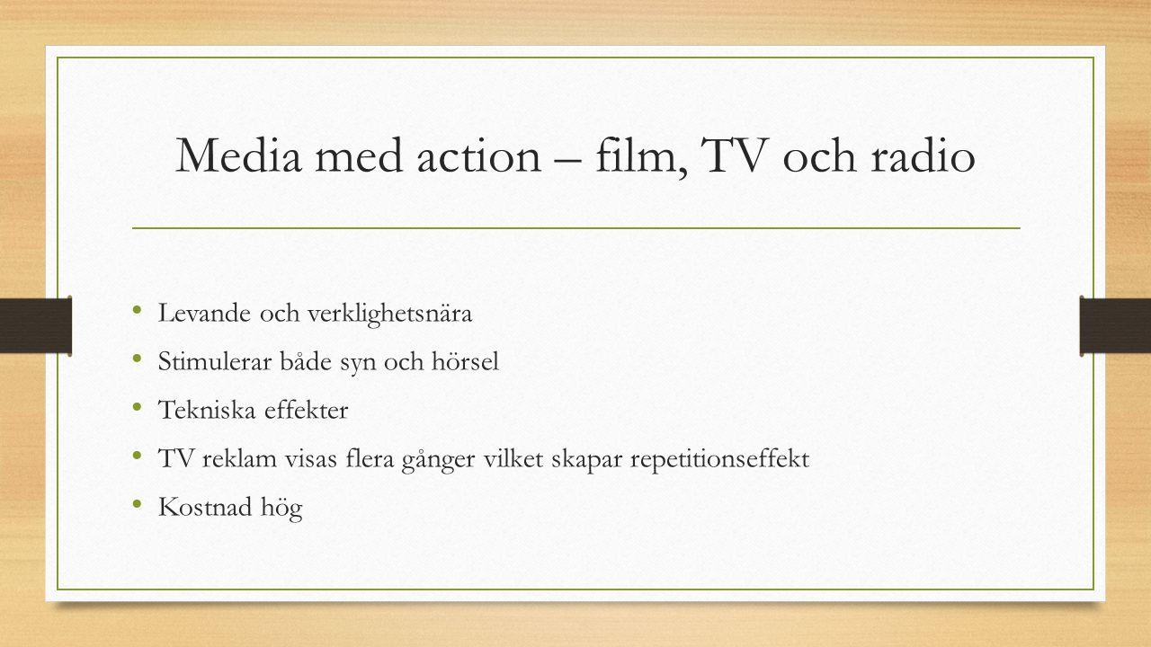 Media med action – film, TV och radio Levande och verklighetsnära Stimulerar både syn och hörsel Tekniska effekter TV reklam visas flera gånger vilket skapar repetitionseffekt Kostnad hög