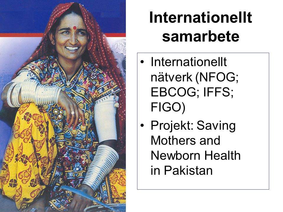 Internationellt samarbete Internationellt nätverk (NFOG; EBCOG; IFFS; FIGO) Projekt: Saving Mothers and Newborn Health in Pakistan