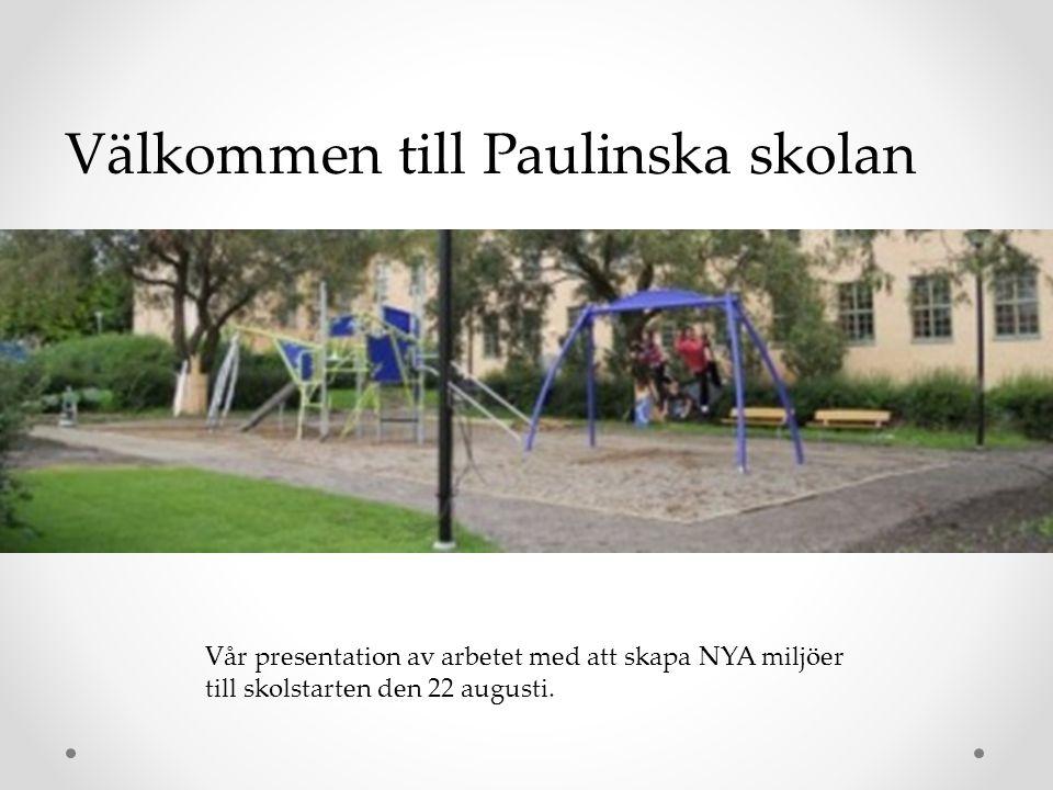 Välkommen till Paulinska skolan Vår presentation av arbetet med att skapa NYA miljöer till skolstarten den 22 augusti.