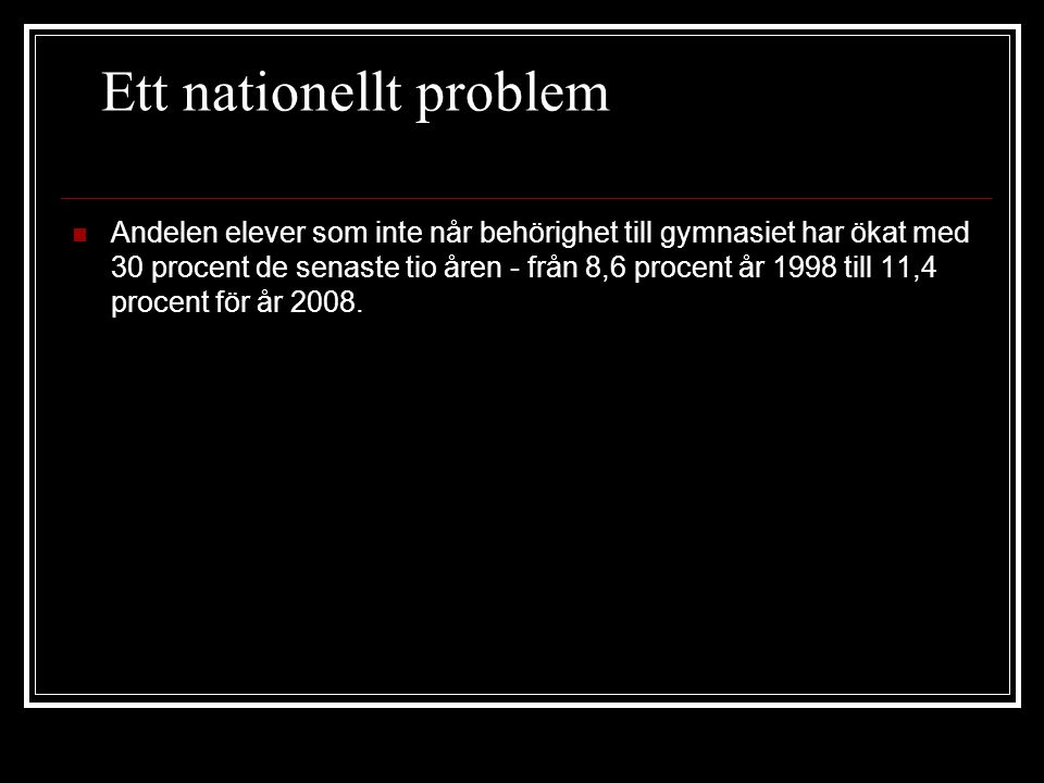 Ett nationellt problem Andelen elever som inte når behörighet till gymnasiet har ökat med 30 procent de senaste tio åren - från 8,6 procent år 1998 till 11,4 procent för år 2008.