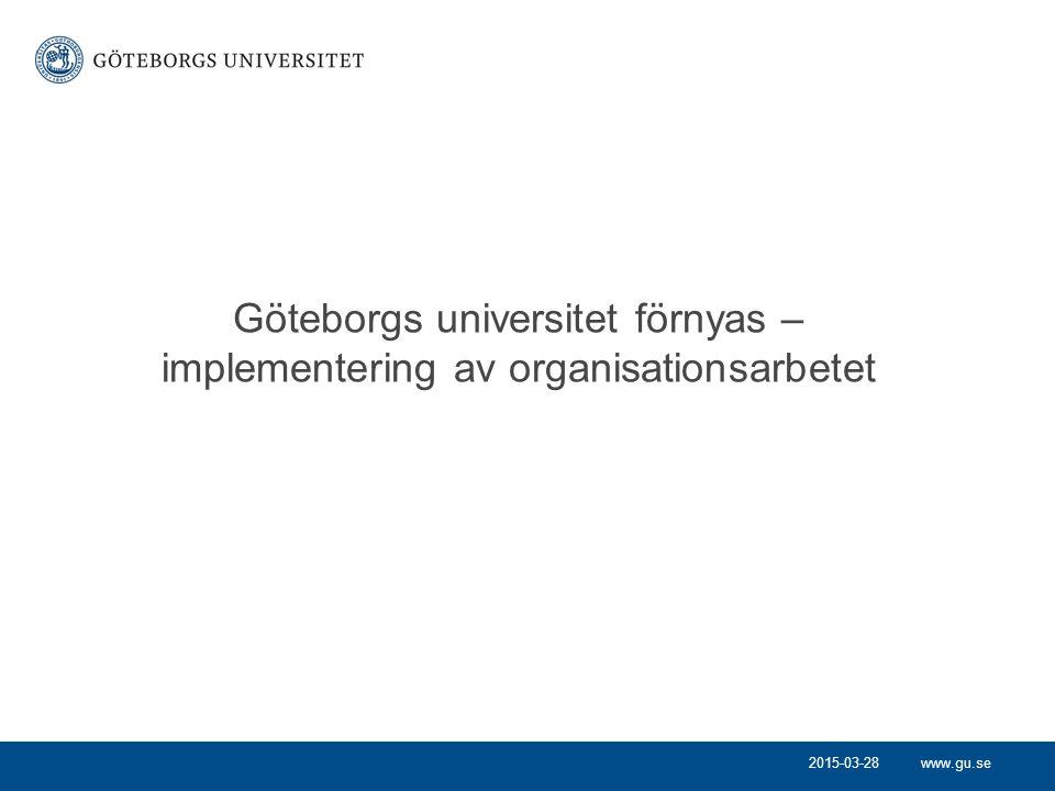 www.gu.se Göteborgs universitet förnyas – implementering av organisationsarbetet 2015-03-28