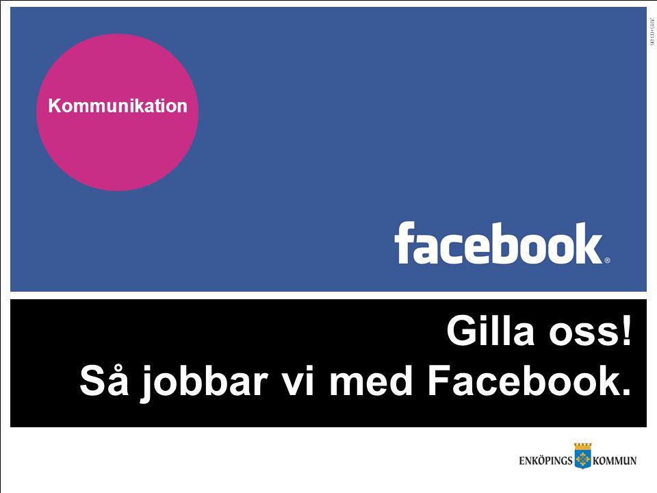 Gilla oss! Så jobbar vi med Facebook. 2015+03-06 Kommunikation