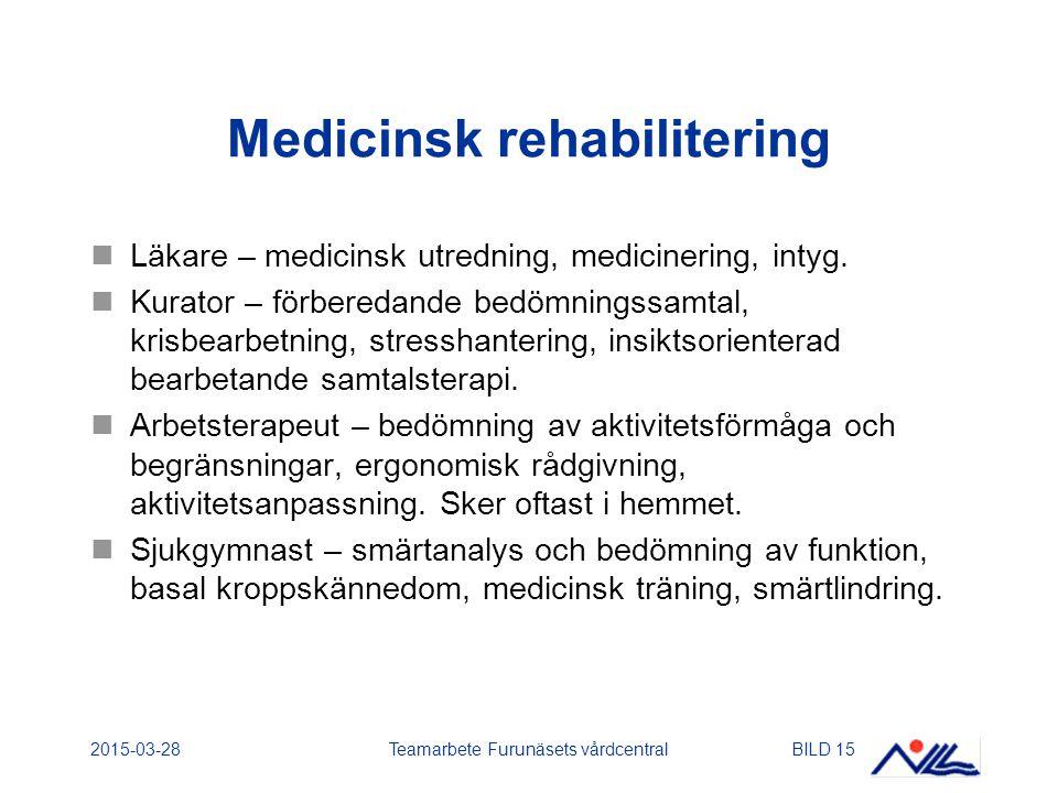 2015-03-28Teamarbete Furunäsets vårdcentralBILD 15 Medicinsk rehabilitering Läkare – medicinsk utredning, medicinering, intyg. Kurator – förberedande