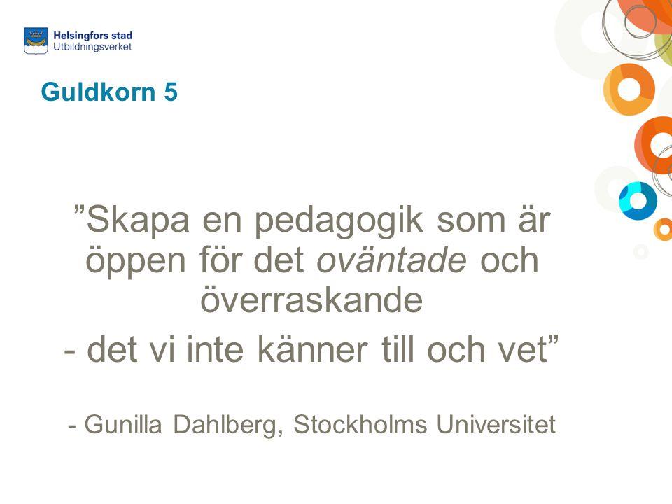 """Guldkorn 5 """"Skapa en pedagogik som är öppen för det oväntade och överraskande - det vi inte känner till och vet"""" - Gunilla Dahlberg, Stockholms Univer"""