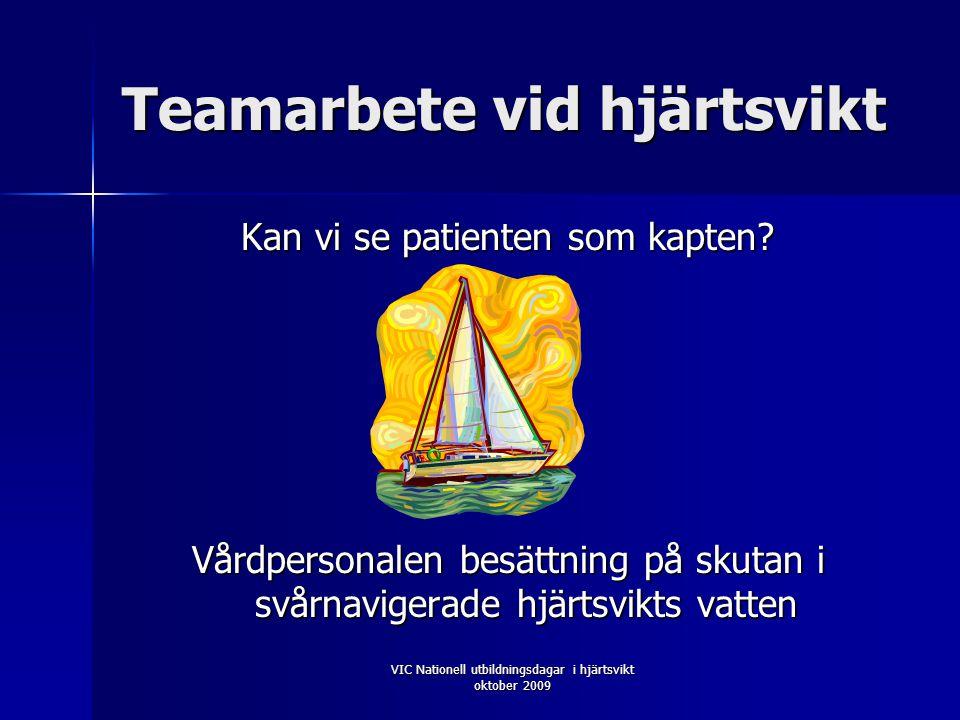 VIC Nationell utbildningsdagar i hjärtsvikt oktober 2009 Teamarbete vid hjärtsvikt Kan vi se patienten som kapten.