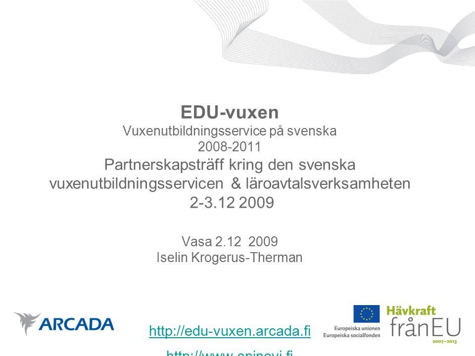 EDU-vuxen Vuxenutbildningsservice på svenska 2008-2011 Partnerskapsträff kring den svenska vuxenutbildningsservicen & läroavtalsverksamheten 2-3.12 2009 Vasa 2.12 2009 Iselin Krogerus-Therman http://edu-vuxen.arcada.fi http://www.opinovi.fi http://edu-vuxen.arcada.fi http://www.opinovi.fi
