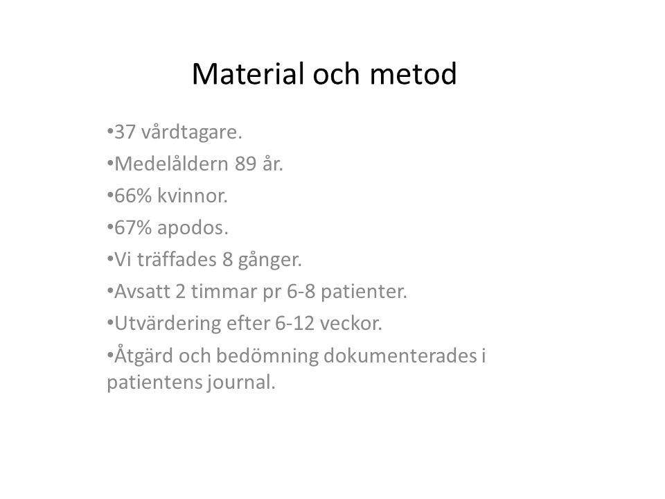 Material och metod 37 vårdtagare. Medelåldern 89 år. 66% kvinnor. 67% apodos. Vi träffades 8 gånger. Avsatt 2 timmar pr 6-8 patienter. Utvärdering eft