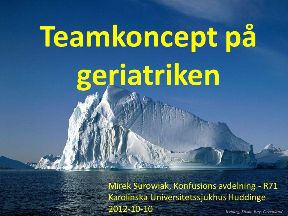 Teamkoncept på geriatriken Mirek Surowiak, Konfusions avdelning - R71 Karolinska Universitetssjukhus Huddinge 2012-10-10
