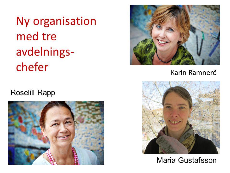 Ny organisation med tre avdelnings- chefer Karin Ramnerö Roselill Rapp Maria Gustafsson