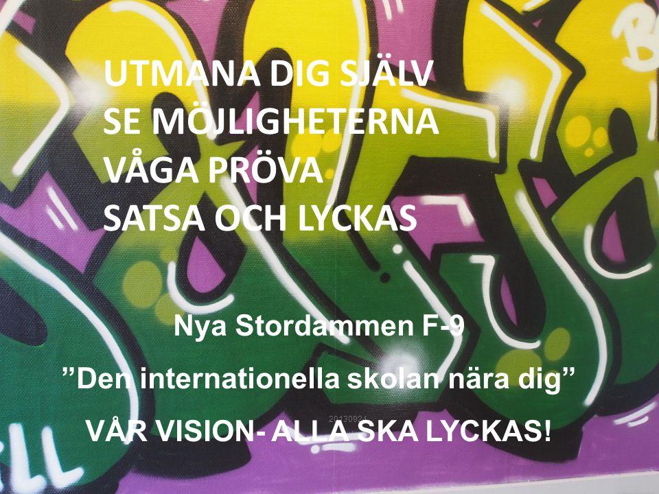 """20130924 UTMANA DIG SJÄLV SE MÖJLIGHETERNA VÅGA PRÖVA SATSA OCH LYCKAS Nya Stordammen F-9 """"Den internationella skolan nära dig"""" VÅR VISION- ALLA SKA L"""