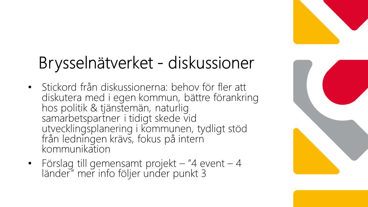 Stickord från diskussionerna: behov för fler att diskutera med i egen kommun, bättre förankring hos politik & tjänstemän, naturlig samarbetspartner i tidigt skede vid utvecklingsplanering i kommunen, tydligt stöd från ledningen krävs, fokus på intern kommunikation Förslag till gemensamt projekt – 4 event – 4 länder mer info följer under punkt 3 Brysselnätverket - diskussioner