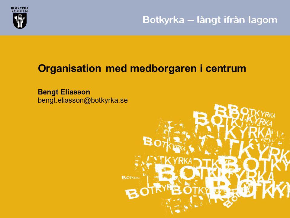 Organisation med medborgaren i centrum Bengt Eliasson bengt.eliasson@botkyrka.se