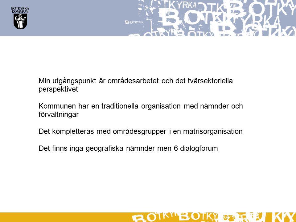 Min utgångspunkt är områdesarbetet och det tvärsektoriella perspektivet Kommunen har en traditionella organisation med nämnder och förvaltningar Det kompletteras med områdesgrupper i en matrisorganisation Det finns inga geografiska nämnder men 6 dialogforum