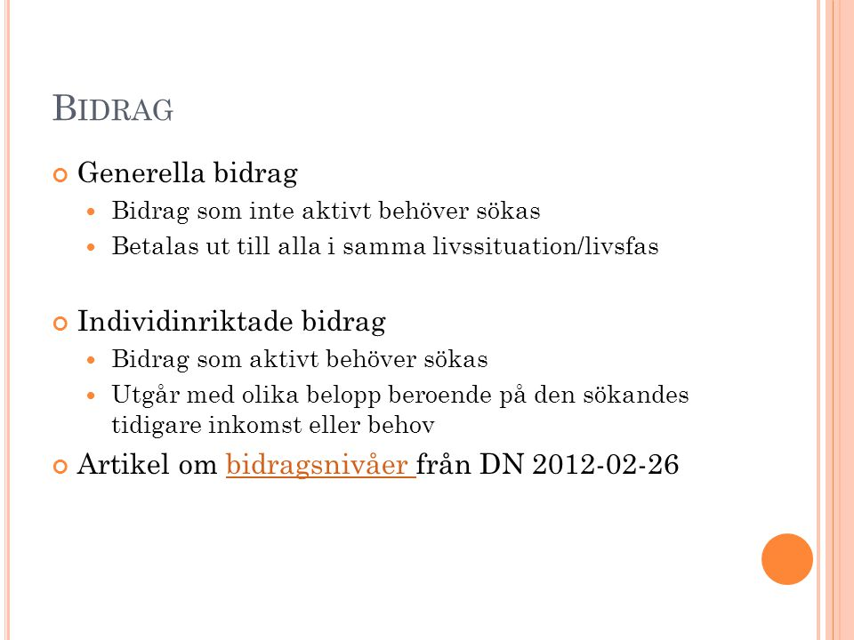 B IDRAG Generella bidrag Bidrag som inte aktivt behöver sökas Betalas ut till alla i samma livssituation/livsfas Individinriktade bidrag Bidrag som ak