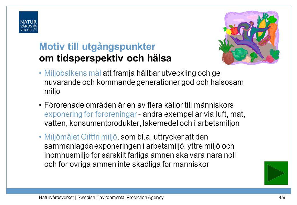 Naturvårdsverket | Swedish Environmental Protection Agency 4/9 Motiv till utgångspunkter om tidsperspektiv och hälsa Miljöbalkens mål att främja hållbar utveckling och ge nuvarande och kommande generationer god och hälsosam miljö Förorenade områden är en av flera källor till människors exponering för föroreningar - andra exempel är via luft, mat, vatten, konsumentprodukter, läkemedel och i arbetsmiljön Miljömålet Giftfri miljö, som bl.a.