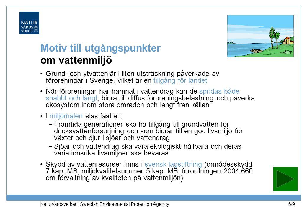 Naturvårdsverket | Swedish Environmental Protection Agency 6/9 Motiv till utgångspunkter om vattenmiljö Grund- och ytvatten är i liten utsträckning påverkade av föroreningar i Sverige, vilket är en tillgång för landet När föroreningar har hamnat i vattendrag kan de spridas både snabbt och långt, bidra till diffus föroreningsbelastning och påverka ekosystem inom stora områden och långt från källan I miljömålen slås fast att: −Framtida generationer ska ha tillgång till grundvatten för dricksvattenförsörjning och som bidrar till en god livsmiljö för växter och djur i sjöar och vattendrag −Sjöar och vattendrag ska vara ekologiskt hållbara och deras variationsrika livsmiljöer ska bevaras Skydd av vattenresurser finns i svensk lagstiftning (områdesskydd 7 kap.