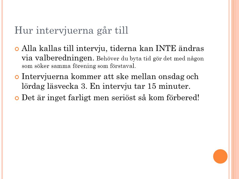 Hur intervjuerna går till Alla kallas till intervju, tiderna kan INTE ändras via valberedningen. Behöver du byta tid gör det med någon som söker samma