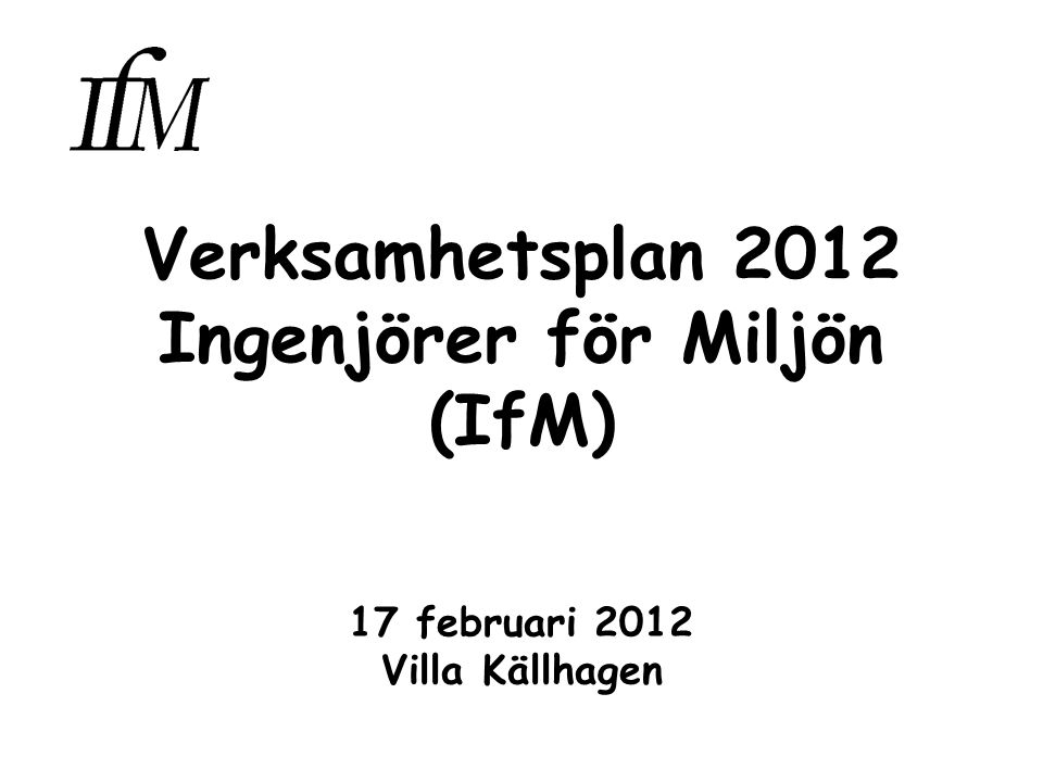 Verksamhetsplan 2012 Ingenjörer för Miljön (IfM) 17 februari 2012 Villa Källhagen