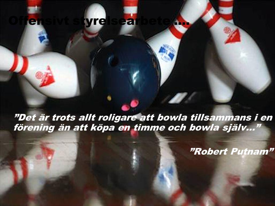 """Offensivt styrelsearbete.... """"Det är trots allt roligare att bowla tillsammans i en förening än att köpa en timme och bowla själv…"""" """"Robert Putnam"""""""