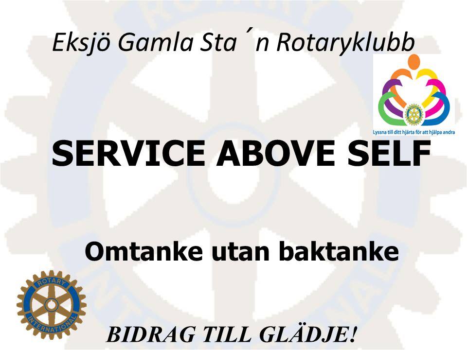 SERVICE ABOVE SELF Omtanke utan baktanke BIDRAG TILL GLÄDJE! Eksjö Gamla Sta´n Rotaryklubb