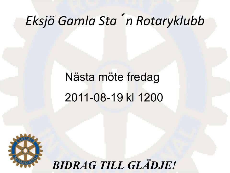 BIDRAG TILL GLÄDJE! Eksjö Gamla Sta´n Rotaryklubb Nästa möte fredag 2011-08-19 kl 1200