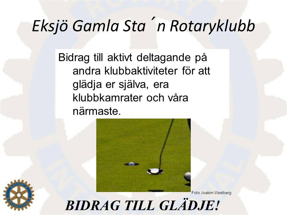 Eksjö Gamla Sta´n Rotaryklubb Bidrag till aktivt deltagande på andra klubbaktiviteter för att glädja er själva, era klubbkamrater och våra närmaste. B