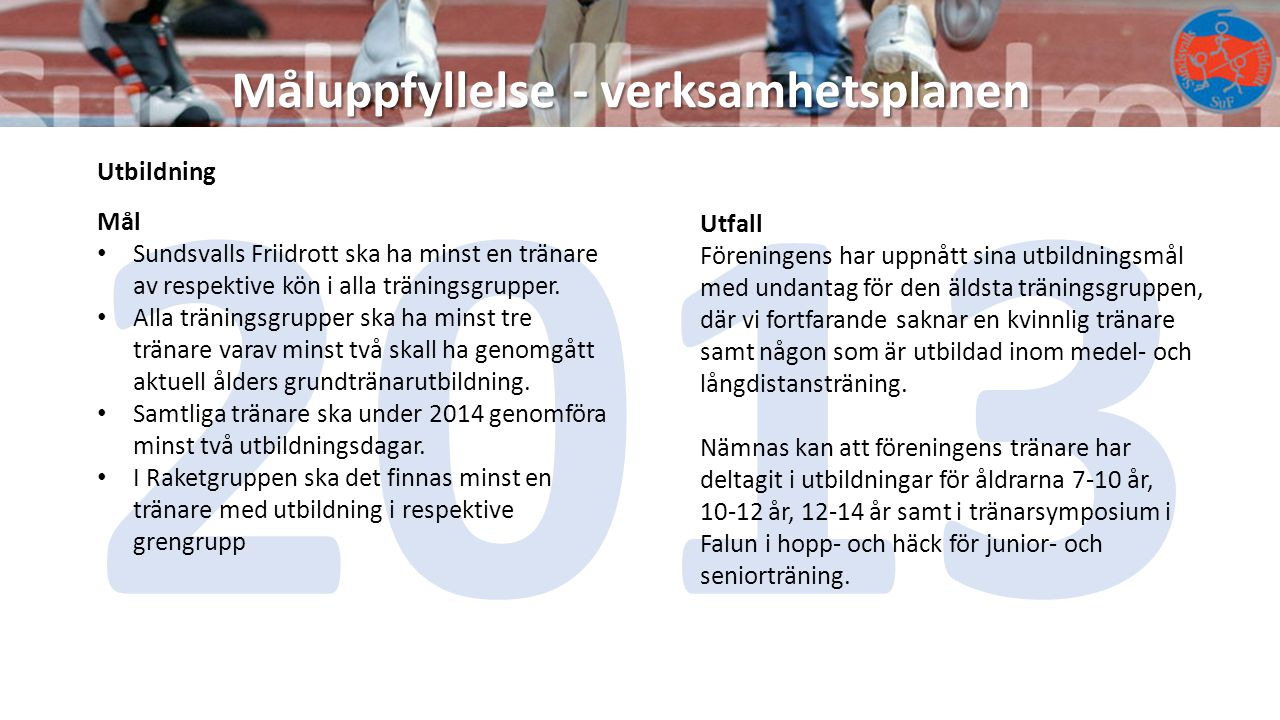 Måluppfyllelse - verksamhetsplanen 2013 Utbildning Mål Sundsvalls Friidrott ska ha minst en tränare av respektive kön i alla träningsgrupper. Alla trä