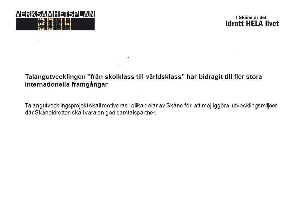 Talangutvecklingen från skolklass till världsklass har bidragit till fler stora internationella framgångar Talangutvecklingsprojekt skall motiveras i olika delar av Skåne för att möjliggöra utvecklingsmiljöer där Skåneidrotten skall vara en god samtalspartner.
