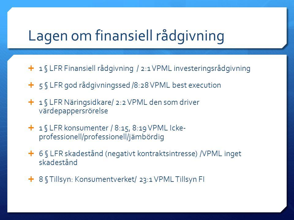 Lagen om finansiell rådgivning  1 § LFR Finansiell rådgivning / 2:1 VPML investeringsrådgivning  5 § LFR god rådgivningssed /8:28 VPML best execution  1 § LFR Näringsidkare/ 2:2 VPML den som driver värdepappersrörelse  1 § LFR konsumenter / 8:15, 8:19 VPML Icke- professionell/professionell/jämbördig  6 § LFR skadestånd (negativt kontraktsintresse) /VPML inget skadestånd  8 § Tillsyn: Konsumentverket/ 23:1 VPML Tillsyn FI