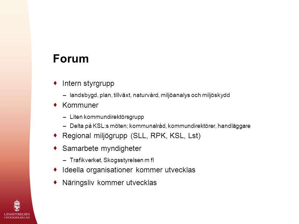 Forum  Intern styrgrupp –landsbygd, plan, tillväxt, naturvård, miljöanalys och miljöskydd  Kommuner –Liten kommundirektörsgrupp –Delta på KSL:s möten; kommunalråd, kommundirektörer, handläggare  Regional miljögrupp (SLL, RPK, KSL, Lst)  Samarbete myndigheter –Trafikverket, Skogsstyrelsen m fl  Ideella organisationer kommer utvecklas  Näringsliv kommer utvecklas