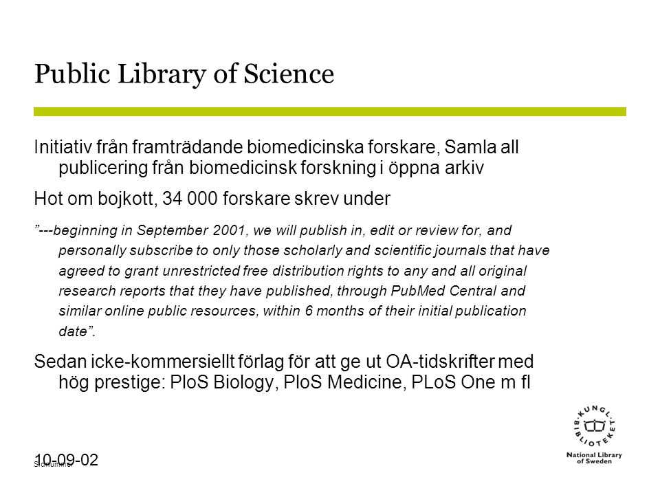 Sidnummer 10-09-02 Public Library of Science Initiativ från framträdande biomedicinska forskare, Samla all publicering från biomedicinsk forskning i öppna arkiv Hot om bojkott, 34 000 forskare skrev under ---beginning in September 2001, we will publish in, edit or review for, and personally subscribe to only those scholarly and scientific journals that have agreed to grant unrestricted free distribution rights to any and all original research reports that they have published, through PubMed Central and similar online public resources, within 6 months of their initial publication date .