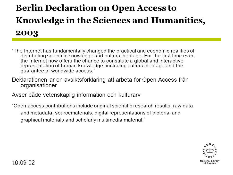 Sidnummer 10-09-02 Berlin Declaration on Open Access to Knowledge in the Sciences and Humanities, 2003 The Internet has fundamentally changed the practical and economic realities of distributing scientific knowledge and cultural heritage.