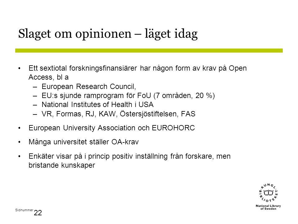 Sidnummer 22 Slaget om opinionen – läget idag Ett sextiotal forskningsfinansiärer har någon form av krav på Open Access, bl a –European Research Council, –EU:s sjunde ramprogram för FoU (7 områden, 20 %) –National Institutes of Health i USA –VR, Formas, RJ, KAW, Östersjöstiftelsen, FAS European University Association och EUROHORC Många universitet ställer OA-krav Enkäter visar på i princip positiv inställning från forskare, men bristande kunskaper