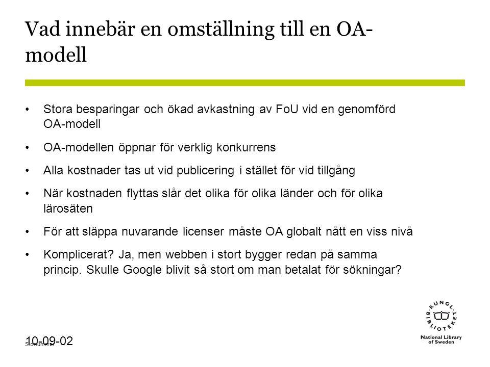 Sidnummer 10-09-02 Vad innebär en omställning till en OA- modell Stora besparingar och ökad avkastning av FoU vid en genomförd OA-modell OA-modellen öppnar för verklig konkurrens Alla kostnader tas ut vid publicering i stället för vid tillgång När kostnaden flyttas slår det olika för olika länder och för olika lärosäten För att släppa nuvarande licenser måste OA globalt nått en viss nivå Komplicerat.