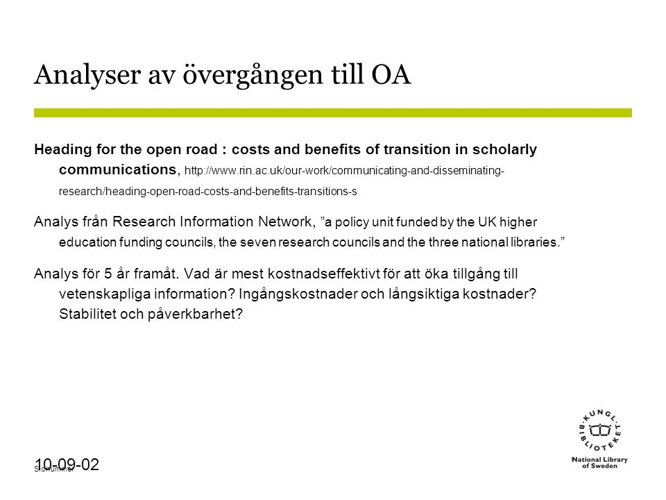 Sidnummer 10-09-02 Analyser av övergången till OA Heading for the open road : costs and benefits of transition in scholarly communications, http://www.rin.ac.uk/our-work/communicating-and-disseminating- research/heading-open-road-costs-and-benefits-transitions-s Analys från Research Information Network, a policy unit funded by the UK higher education funding councils, the seven research councils and the three national libraries. Analys för 5 år framåt.