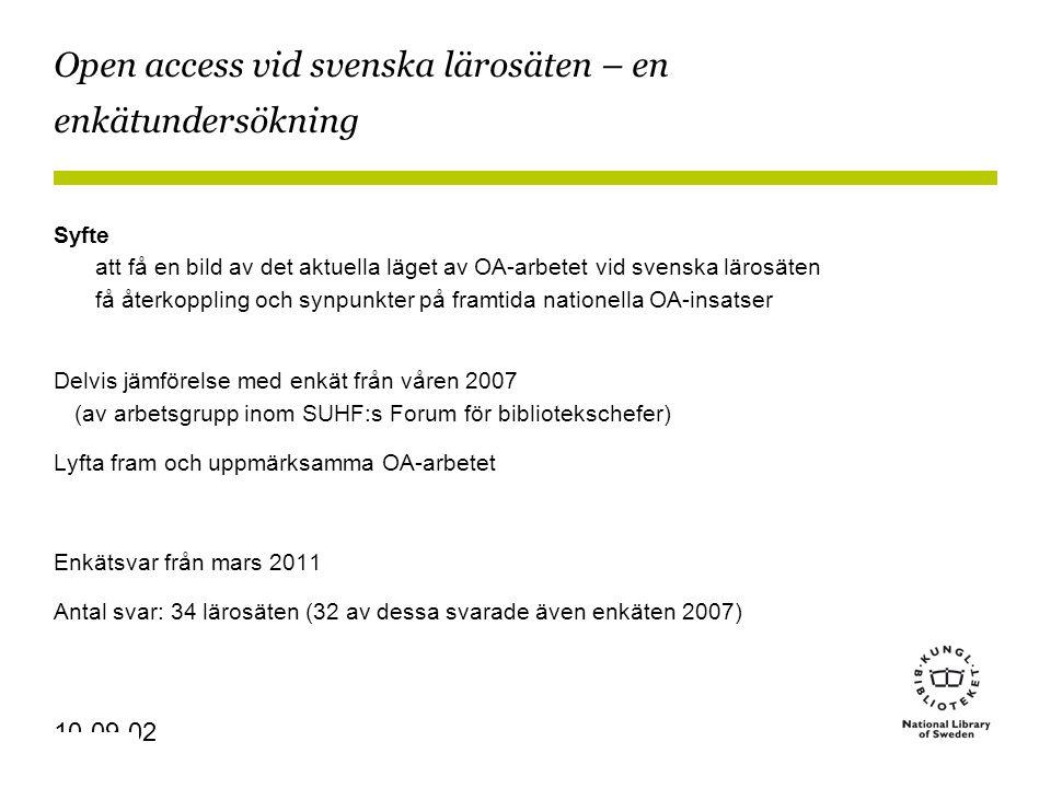 Sidnummer 10-09-02 Open access vid svenska lärosäten – en enkätundersökning Syfte att få en bild av det aktuella läget av OA-arbetet vid svenska lärosäten få återkoppling och synpunkter på framtida nationella OA-insatser Delvis jämförelse med enkät från våren 2007 (av arbetsgrupp inom SUHF:s Forum för bibliotekschefer) Lyfta fram och uppmärksamma OA-arbetet Enkätsvar från mars 2011 Antal svar: 34 lärosäten (32 av dessa svarade även enkäten 2007)