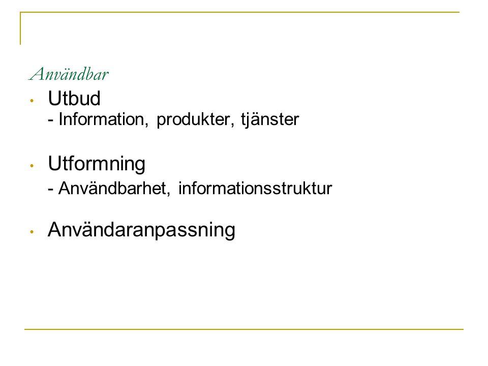 Användbar Utbud - Information, produkter, tjänster Utformning - Användbarhet, informationsstruktur Användaranpassning