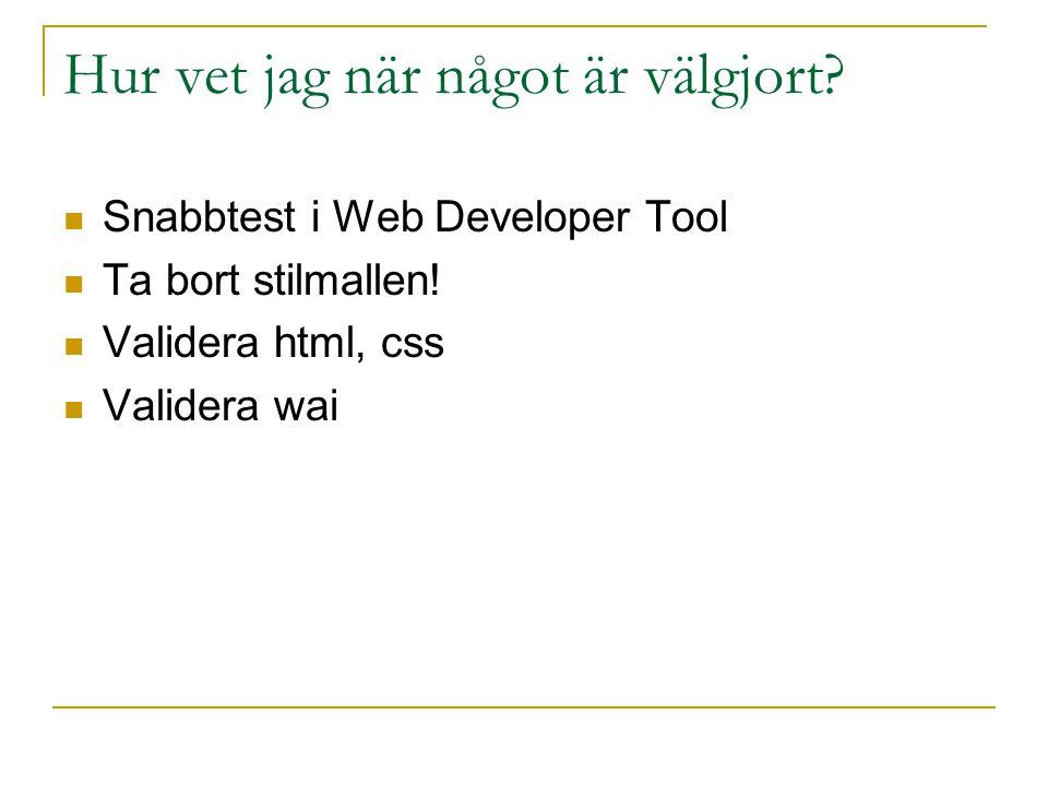 Hur vet jag när något är välgjort? Snabbtest i Web Developer Tool Ta bort stilmallen! Validera html, css Validera wai