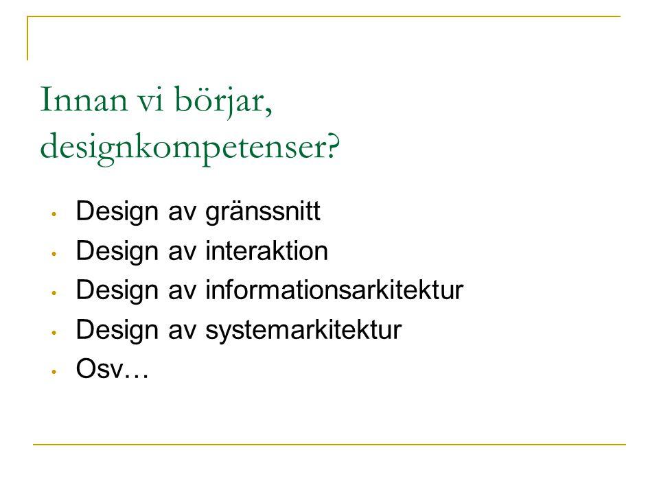 Innan vi börjar, designkompetenser? Design av gränssnitt Design av interaktion Design av informationsarkitektur Design av systemarkitektur Osv…