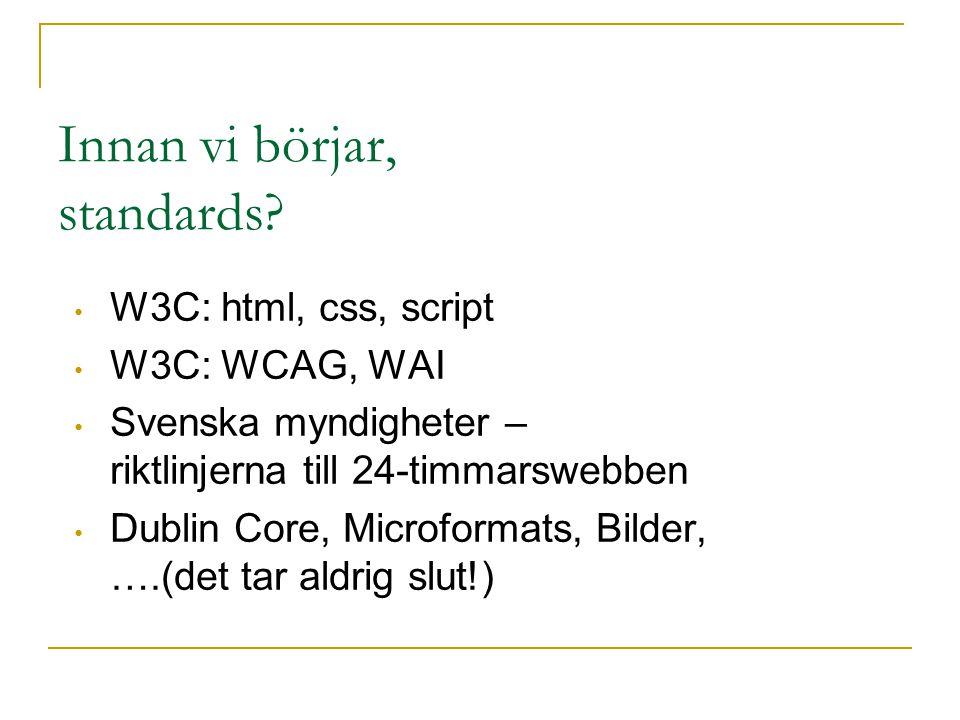 Innan vi börjar, standards? W3C: html, css, script W3C: WCAG, WAI Svenska myndigheter – riktlinjerna till 24-timmarswebben Dublin Core, Microformats,