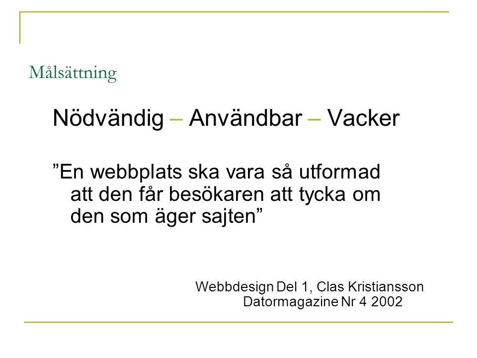 Målsättning Nödvändig – Användbar – Vacker En webbplats ska vara så utformad att den får besökaren att tycka om den som äger sajten Webbdesign Del 1, Clas Kristiansson Datormagazine Nr 4 2002