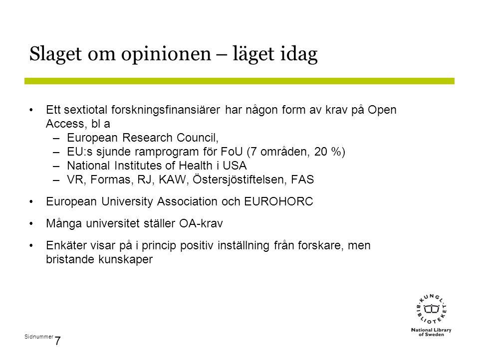 Sidnummer 7 Slaget om opinionen – läget idag Ett sextiotal forskningsfinansiärer har någon form av krav på Open Access, bl a –European Research Council, –EU:s sjunde ramprogram för FoU (7 områden, 20 %) –National Institutes of Health i USA –VR, Formas, RJ, KAW, Östersjöstiftelsen, FAS European University Association och EUROHORC Många universitet ställer OA-krav Enkäter visar på i princip positiv inställning från forskare, men bristande kunskaper