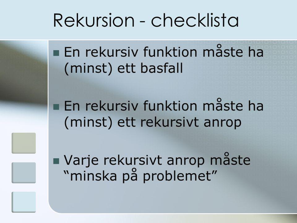 Rekursion - checklista En rekursiv funktion måste ha (minst) ett basfall En rekursiv funktion måste ha (minst) ett rekursivt anrop Varje rekursivt anrop måste minska på problemet