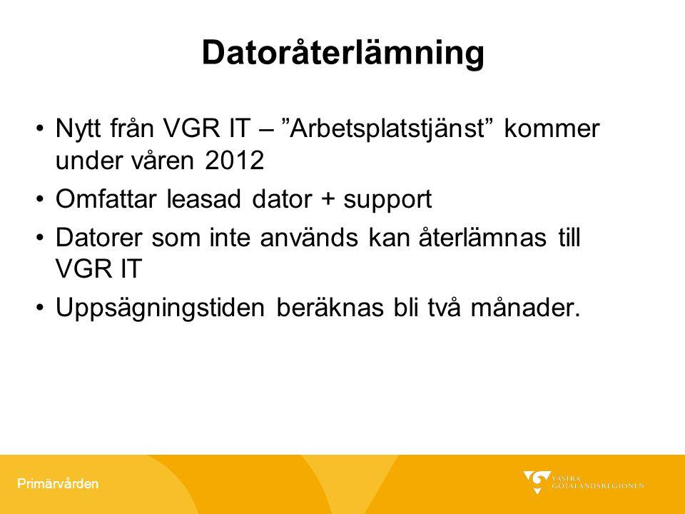 """Primärvården Datoråterlämning Nytt från VGR IT – """"Arbetsplatstjänst"""" kommer under våren 2012 Omfattar leasad dator + support Datorer som inte används"""
