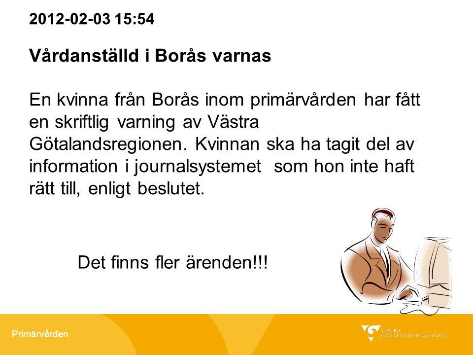 Primärvården 2012-02-03 15:54 Vårdanställd i Borås varnas En kvinna från Borås inom primärvården har fått en skriftlig varning av Västra Götalandsregi